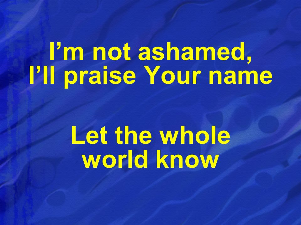 I'm not ashamed, I'll praise Your name Let the whole world know