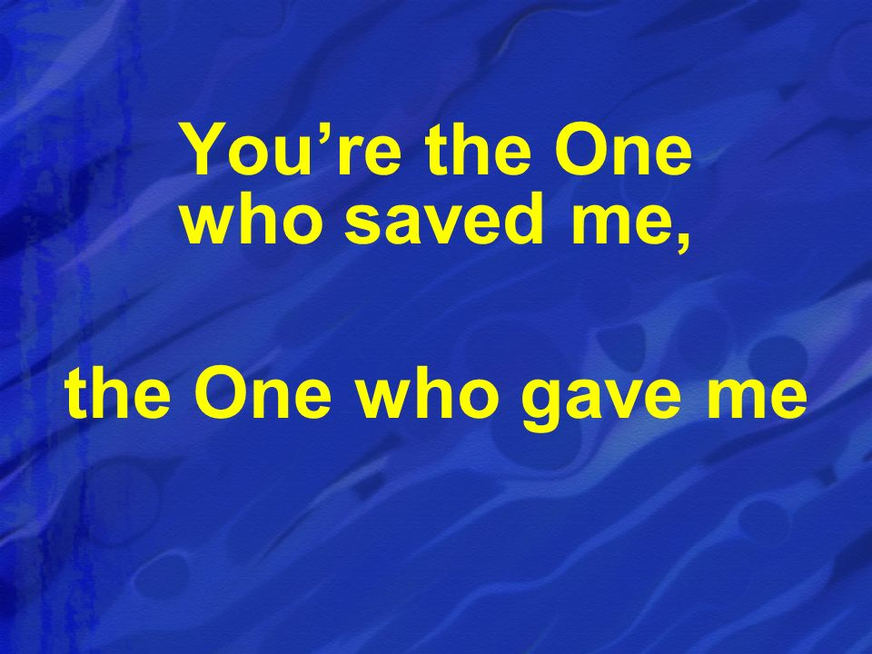 You're the One who saved me, the One who gave me