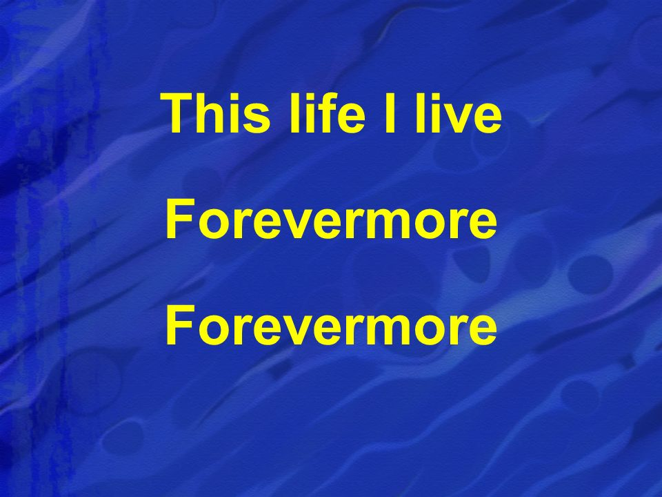 This life I live Forevermore
