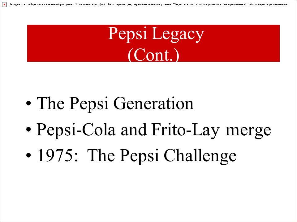 Pepsi Legacy (Cont.) The Pepsi Generation Pepsi-Cola and Frito-Lay merge 1975: The Pepsi Challenge