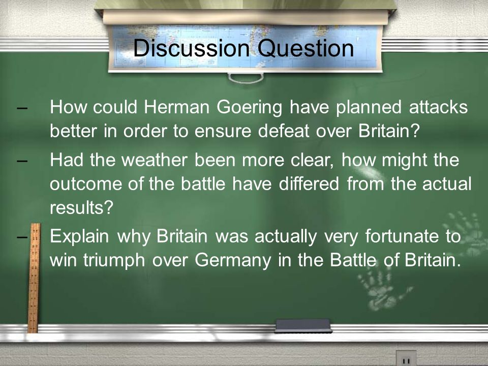 Discussion Question How could Herman Goering have planned attacks better in order to ensure defeat over Britain