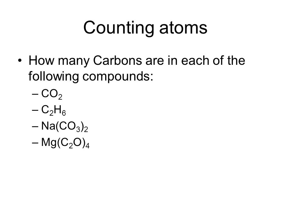 Counting atoms How many Carbons are in each of the following compounds: CO2 C2H6 Na(CO3)2 Mg(C2O)4