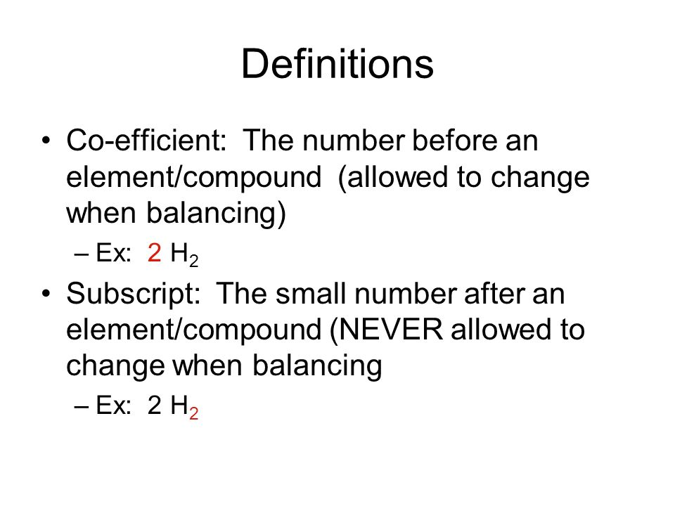 Definitions Co-efficient: The number before an element/compound (allowed to change when balancing)