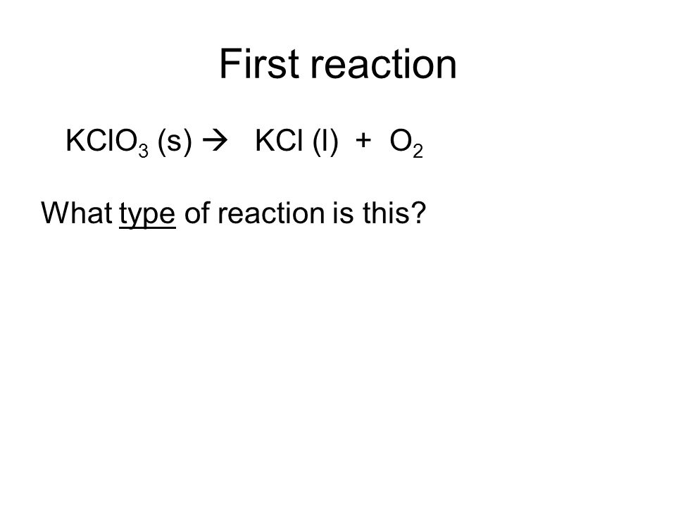 First reaction KClO3 (s)  KCl (l) + O2 What type of reaction is this
