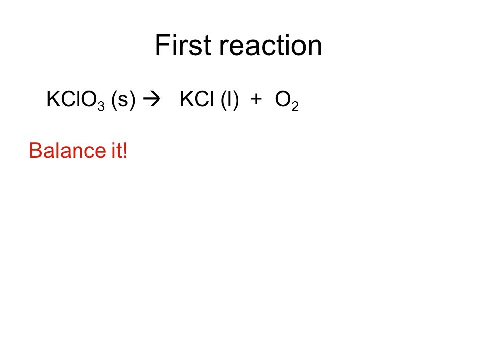First reaction KClO3 (s)  KCl (l) + O2 Balance it!