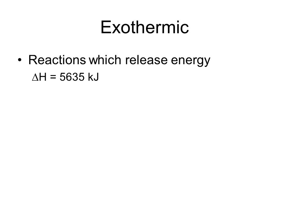 Exothermic Reactions which release energy ∆H = 5635 kJ