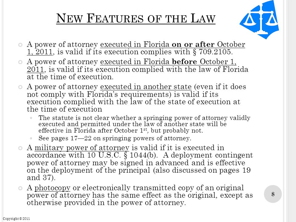New Features of the Law A power of attorney executed in Florida on or after October 1, 2011, is valid if its execution complies with § 709.2105.