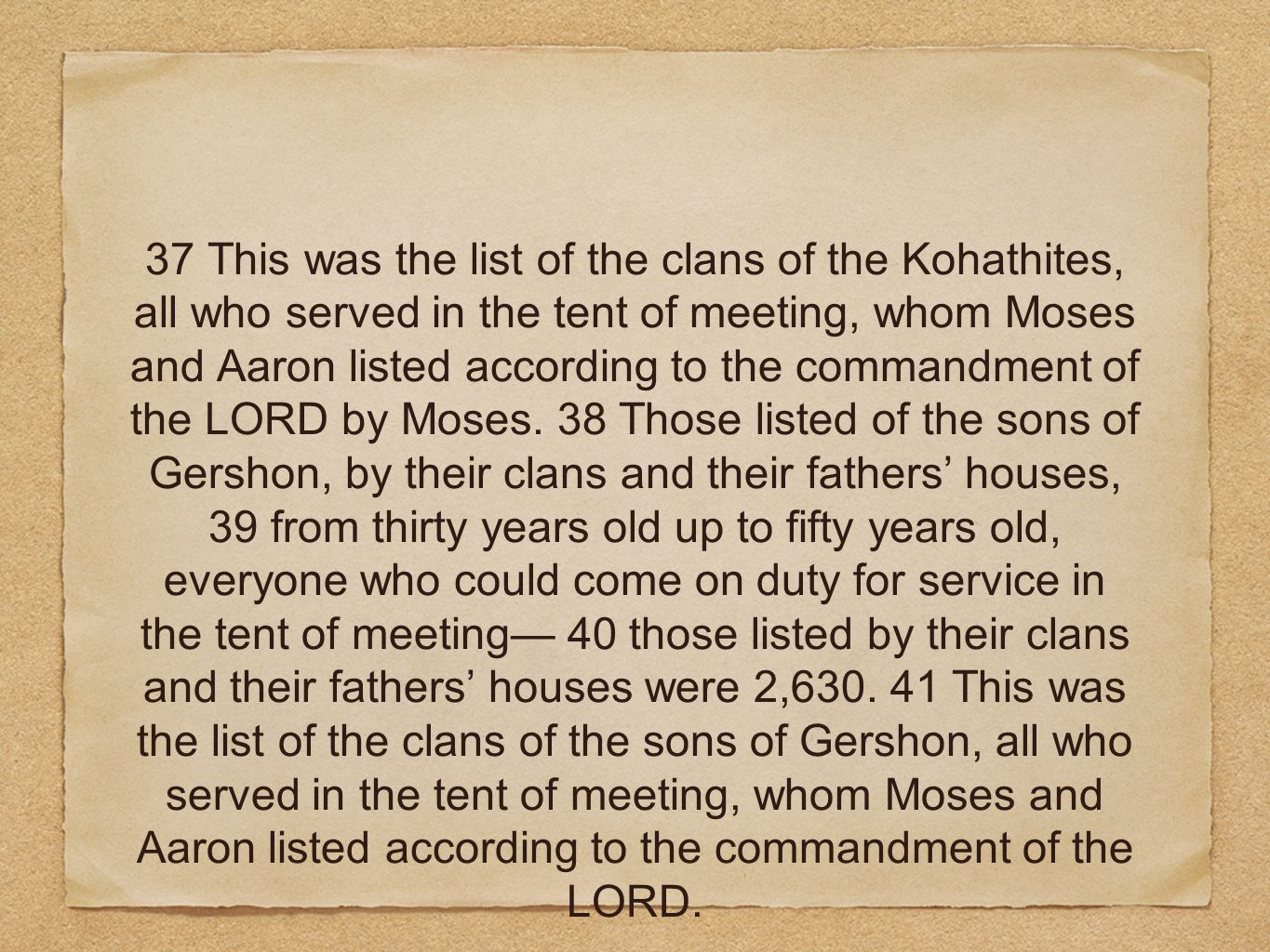 37 This was the list of the clans of the Kohathites, all who served in the tent of meeting, whom Moses and Aaron listed according to the commandment of the LORD by Moses.