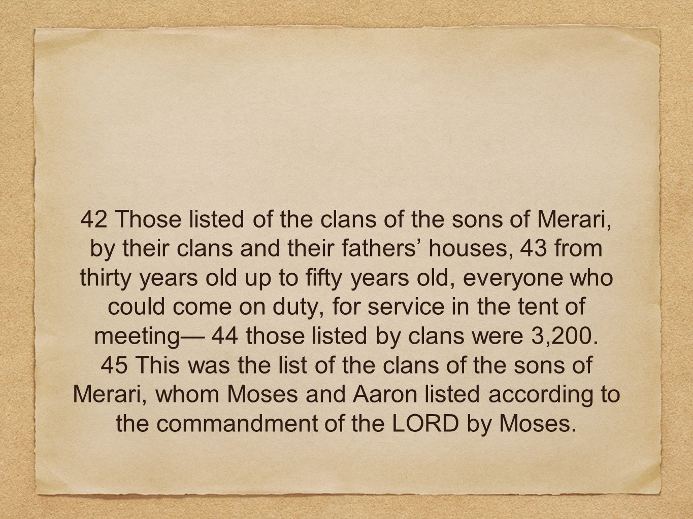42 Those listed of the clans of the sons of Merari, by their clans and their fathers' houses, 43 from thirty years old up to fifty years old, everyone who could come on duty, for service in the tent of meeting— 44 those listed by clans were 3,200.