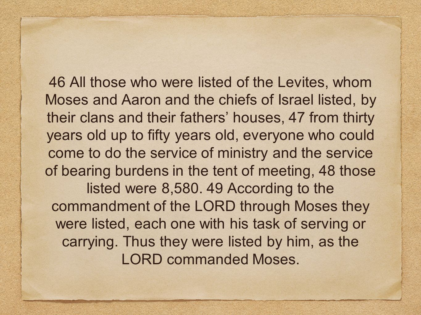 46 All those who were listed of the Levites, whom Moses and Aaron and the chiefs of Israel listed, by their clans and their fathers' houses, 47 from thirty years old up to fifty years old, everyone who could come to do the service of ministry and the service of bearing burdens in the tent of meeting, 48 those listed were 8,580.