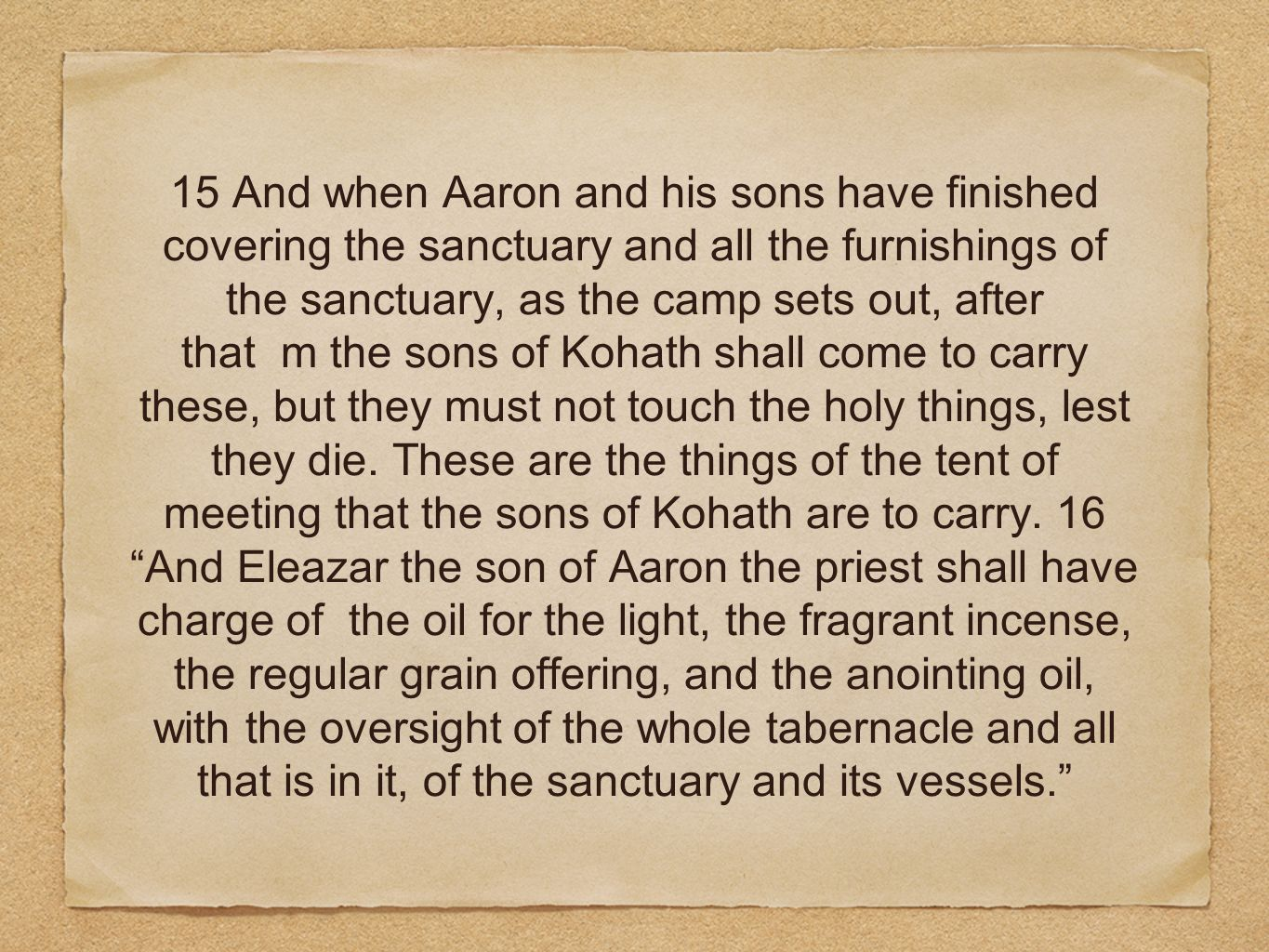 15 And when Aaron and his sons have finished covering the sanctuary and all the furnishings of the sanctuary, as the camp sets out, after that m the sons of Kohath shall come to carry these, but they must not touch the holy things, lest they die.