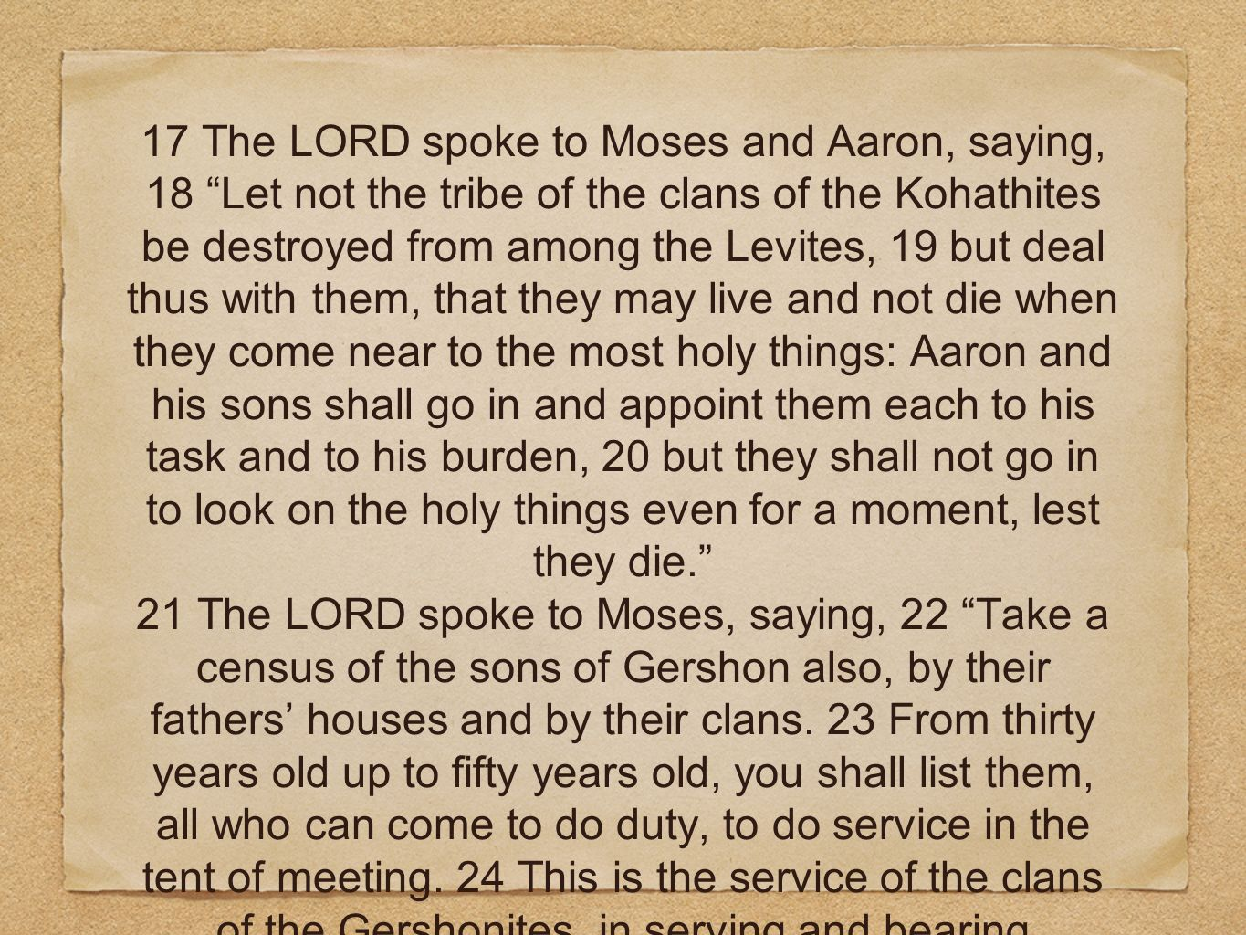 17 The LORD spoke to Moses and Aaron, saying, 18 Let not the tribe of the clans of the Kohathites be destroyed from among the Levites, 19 but deal thus with them, that they may live and not die when they come near to the most holy things: Aaron and his sons shall go in and appoint them each to his task and to his burden, 20 but they shall not go in to look on the holy things even for a moment, lest they die.