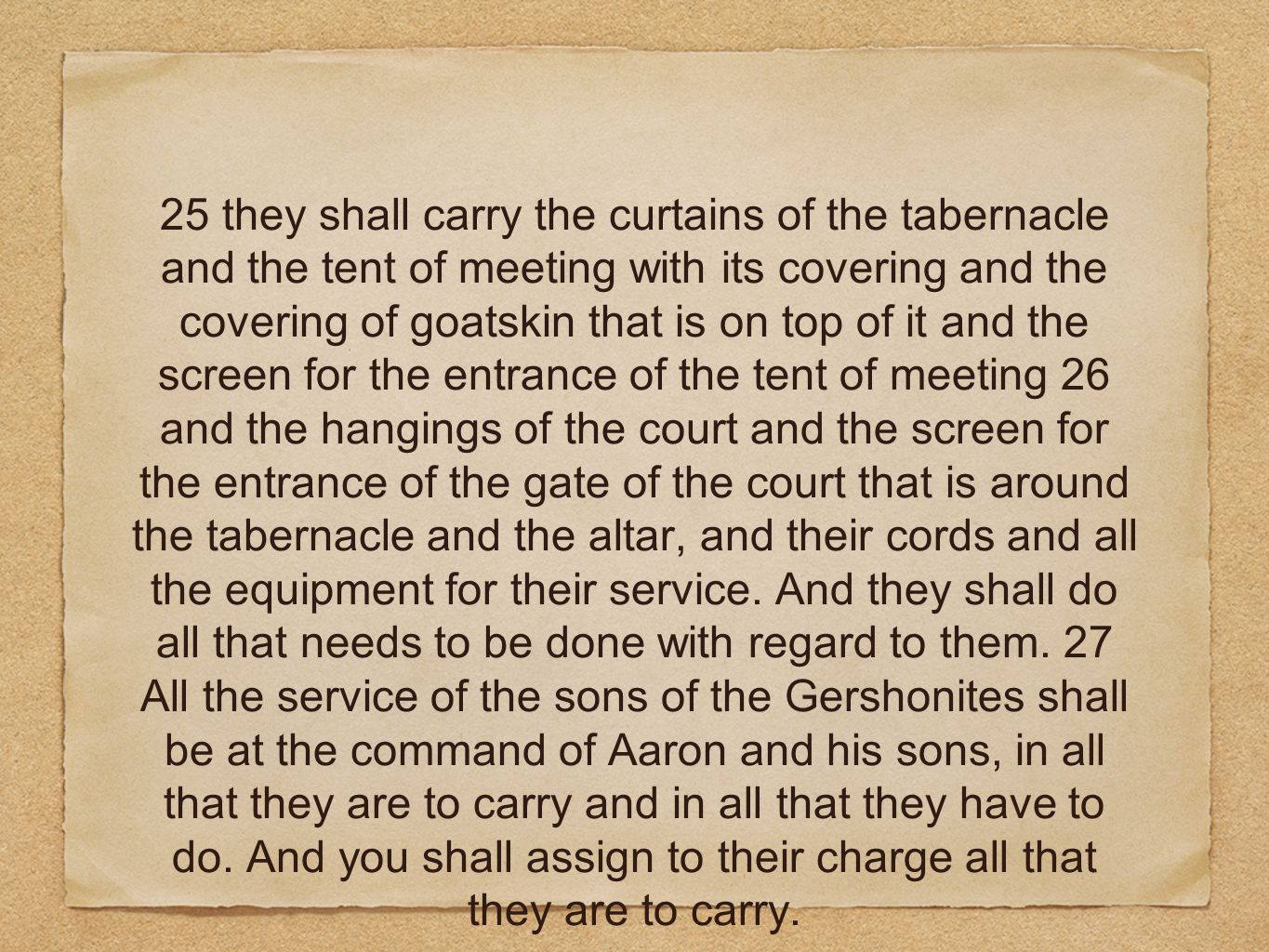 25 they shall carry the curtains of the tabernacle and the tent of meeting with its covering and the covering of goatskin that is on top of it and the screen for the entrance of the tent of meeting 26 and the hangings of the court and the screen for the entrance of the gate of the court that is around the tabernacle and the altar, and their cords and all the equipment for their service.