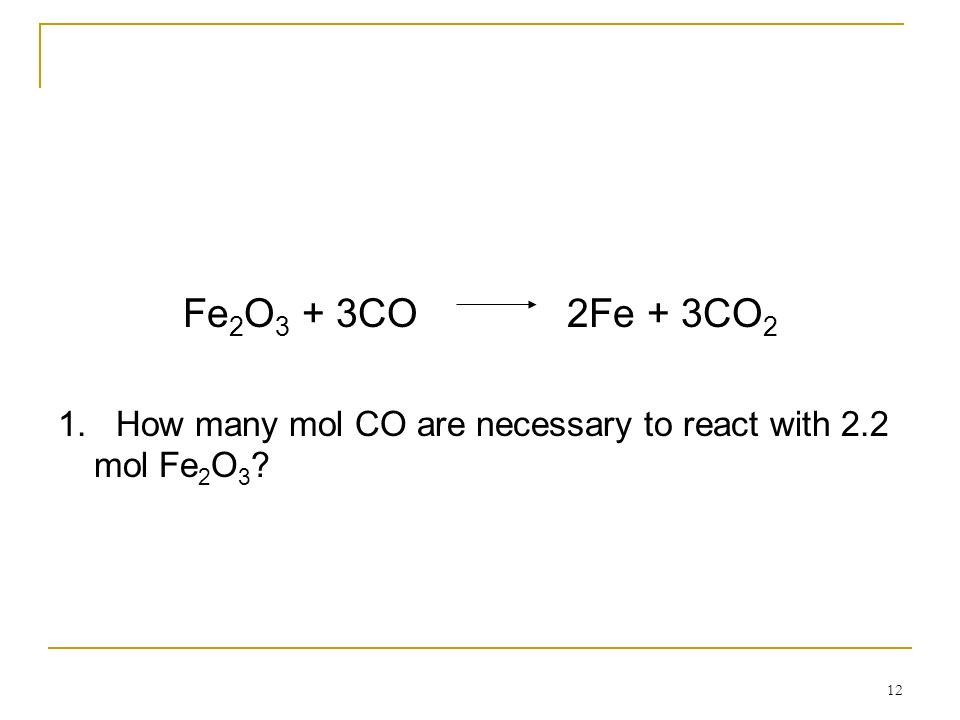 Fe2O3 + 3CO 2Fe + 3CO2 1. How many mol CO are necessary to react with 2.2 mol Fe2O3