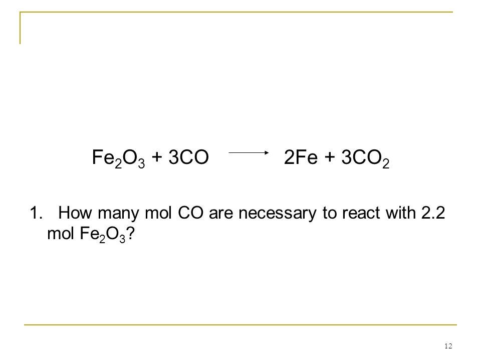 Fe2O3 + 3CO 2Fe + 3CO2 1. How many mol CO are necessary to react with 2.2 mol Fe2O3