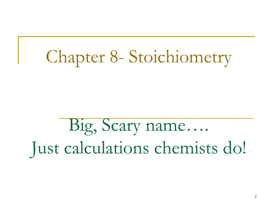 Chapter 8- Stoichiometry Big, Scary name…