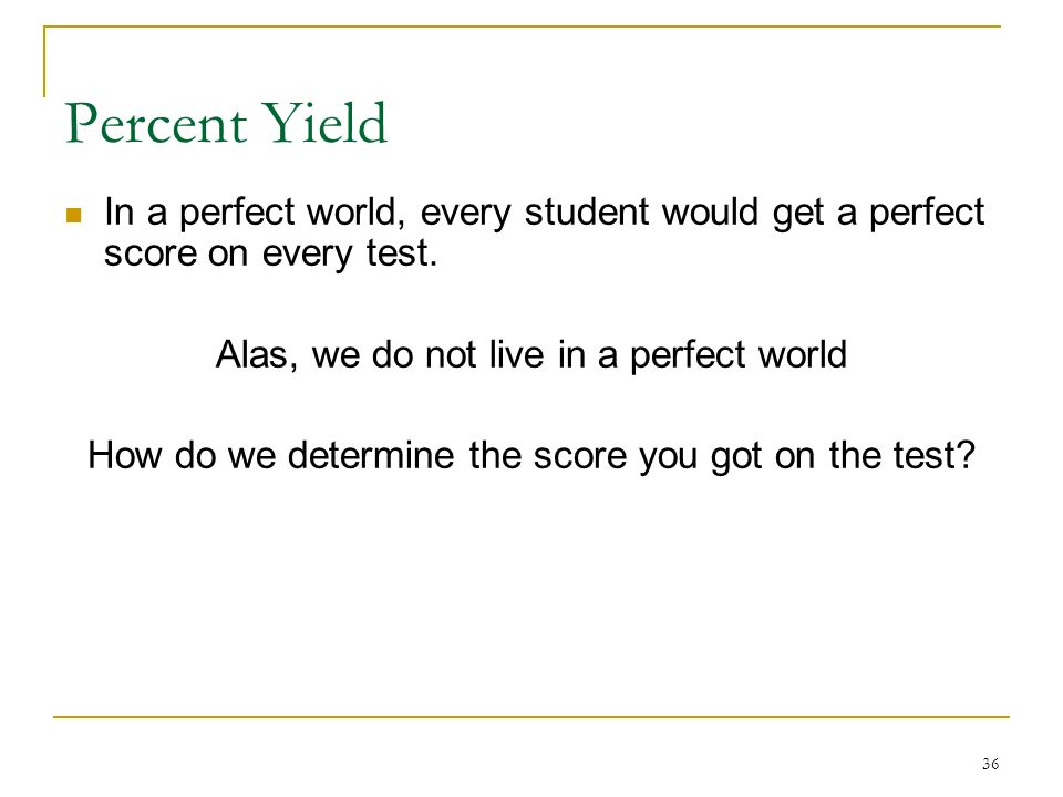 Percent Yield In a perfect world, every student would get a perfect score on every test. Alas, we do not live in a perfect world.