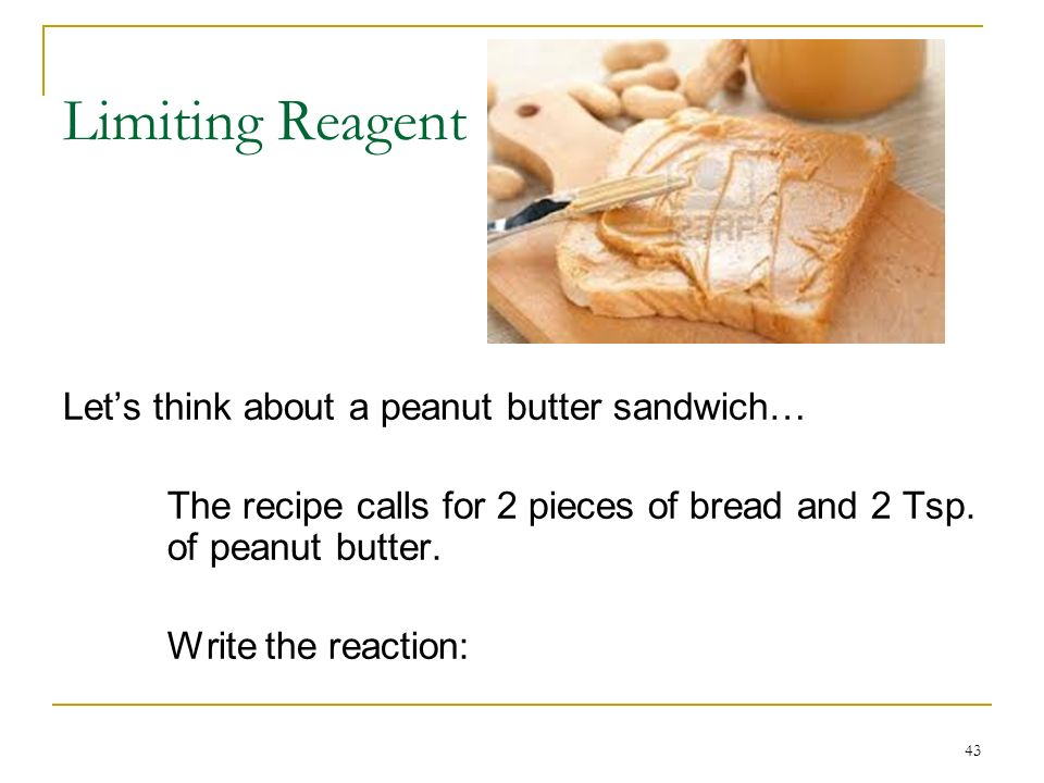 Limiting Reagent Let's think about a peanut butter sandwich…