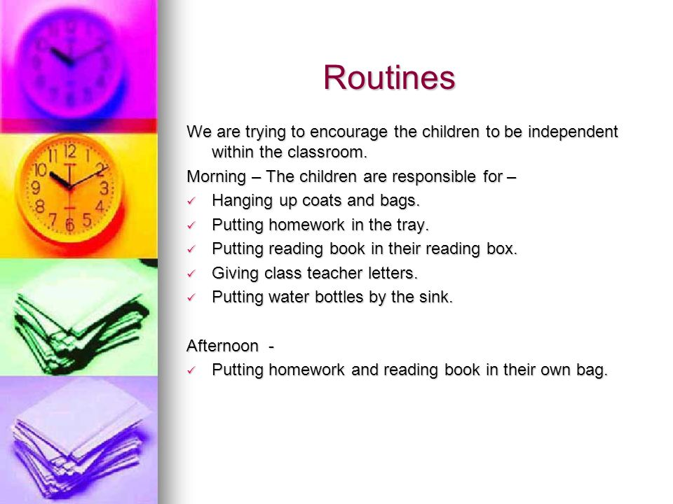 Routines We are trying to encourage the children to be independent within the classroom. Morning – The children are responsible for –