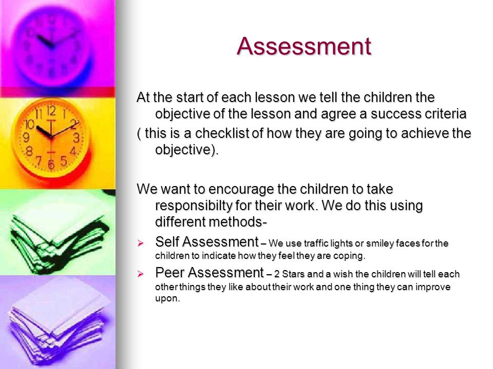 Assessment At the start of each lesson we tell the children the objective of the lesson and agree a success criteria.