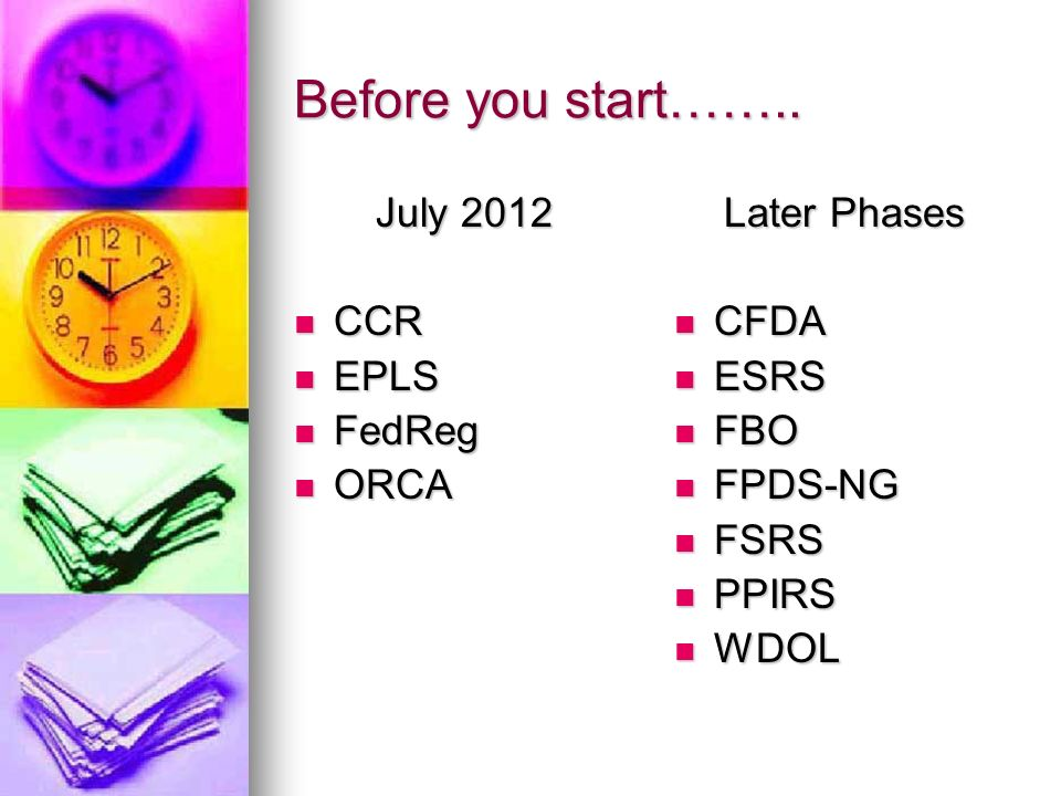 Before you start…….. July 2012 CCR EPLS FedReg ORCA Later Phases CFDA