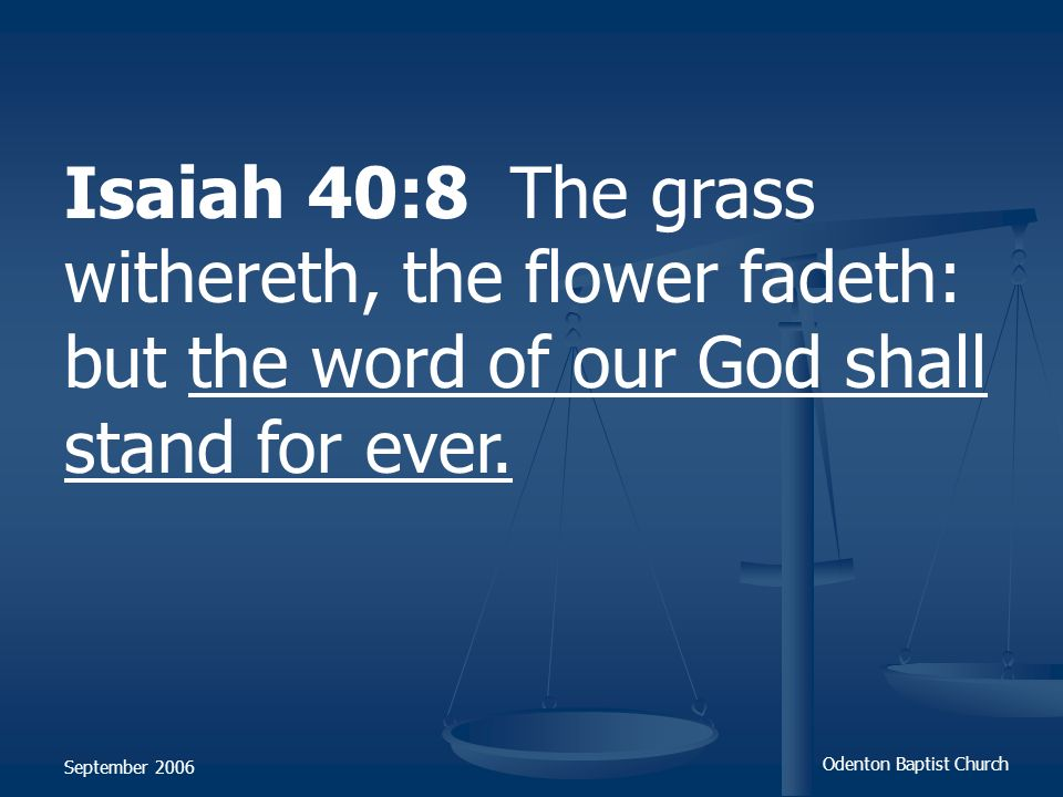 Isaiah 40:8 The grass withereth, the flower fadeth: but the word of our God shall stand for ever.