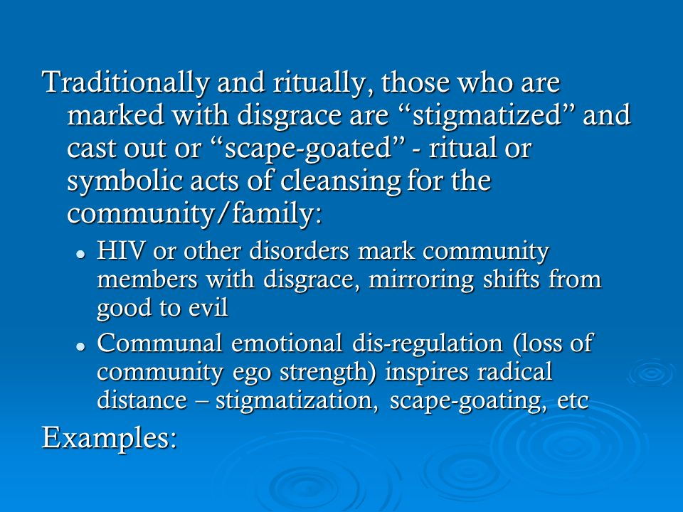 Traditionally and ritually, those who are marked with disgrace are stigmatized and cast out or scape-goated - ritual or symbolic acts of cleansing for the community/family: