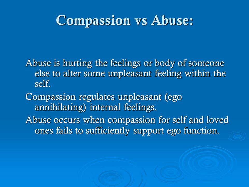 Compassion vs Abuse: Abuse is hurting the feelings or body of someone else to alter some unpleasant feeling within the self.
