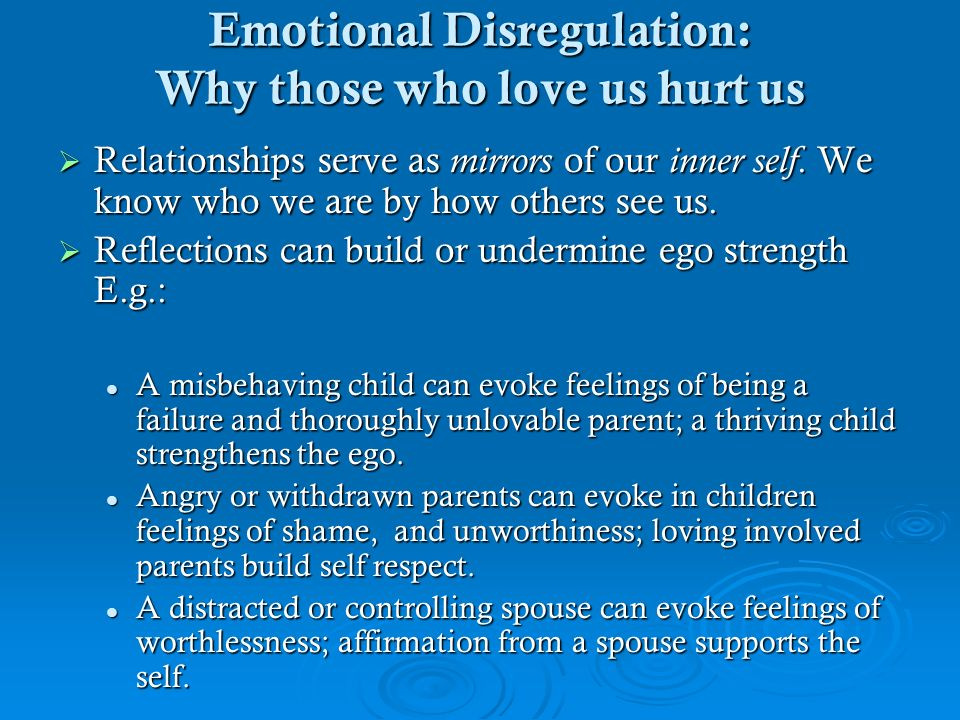 Emotional Disregulation: Why those who love us hurt us