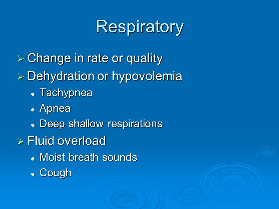 Respiratory Change in rate or quality Dehydration or hypovolemia