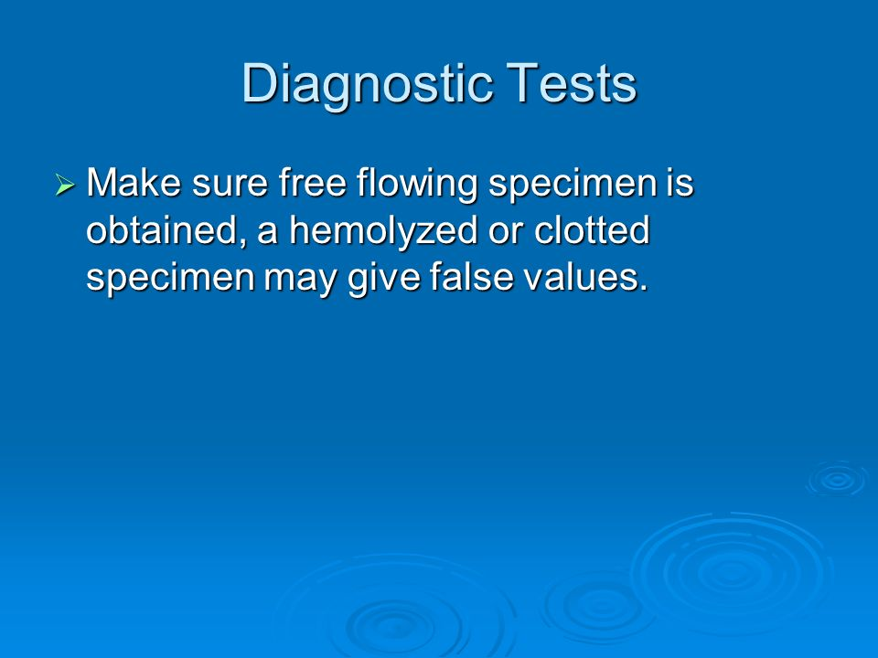 Diagnostic Tests Make sure free flowing specimen is obtained, a hemolyzed or clotted specimen may give false values.