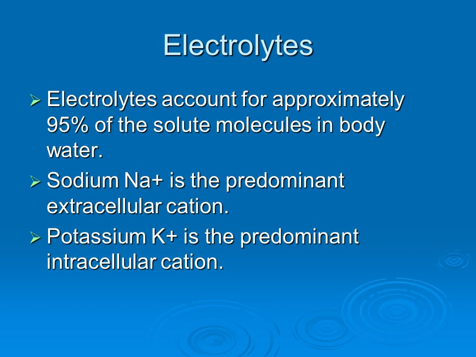 Electrolytes Electrolytes account for approximately 95% of the solute molecules in body water. Sodium Na+ is the predominant extracellular cation.