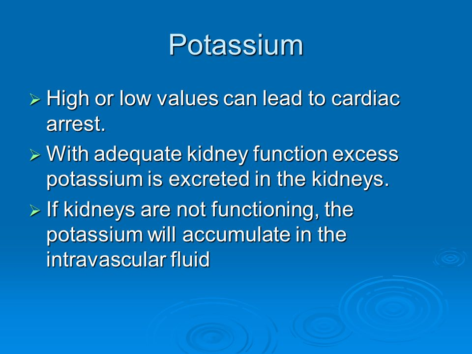 Potassium High or low values can lead to cardiac arrest.
