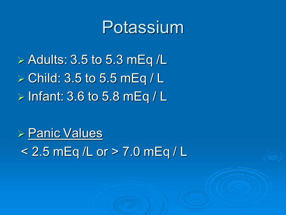 Potassium Adults: 3.5 to 5.3 mEq /L Child: 3.5 to 5.5 mEq / L