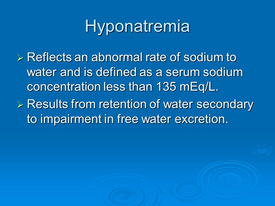 Hyponatremia Reflects an abnormal rate of sodium to water and is defined as a serum sodium concentration less than 135 mEq/L.