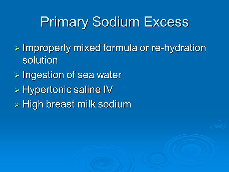 Primary Sodium Excess Improperly mixed formula or re-hydration solution. Ingestion of sea water. Hypertonic saline IV.