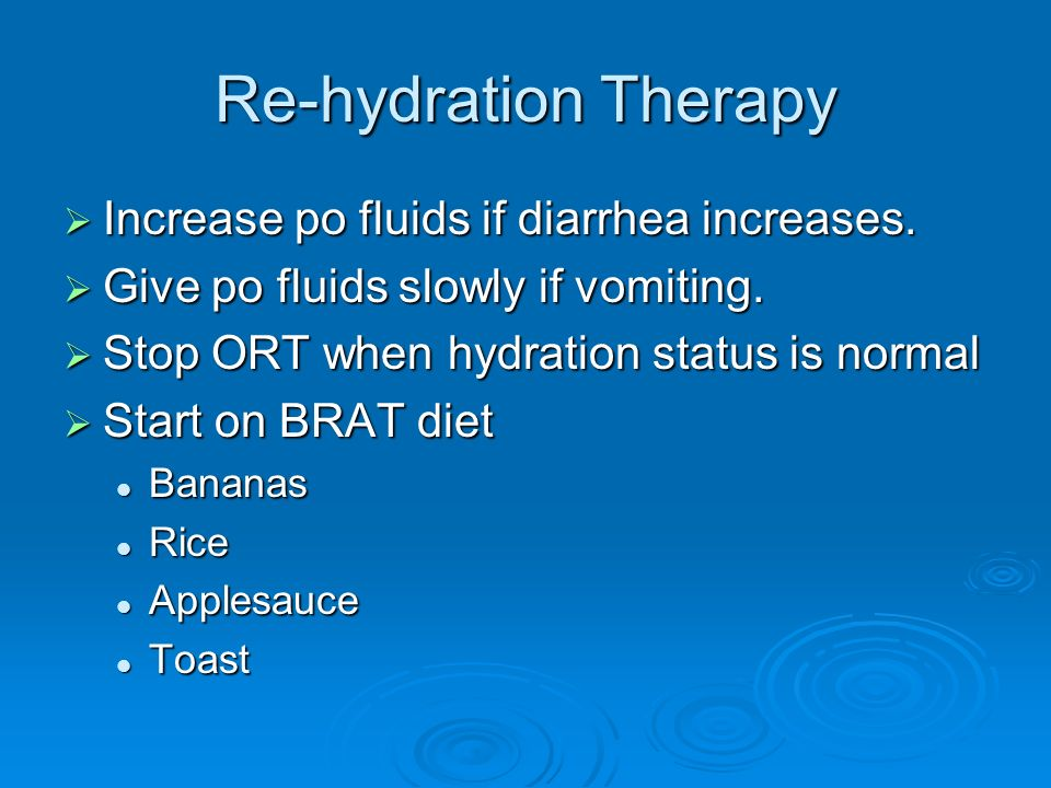 Re-hydration Therapy Increase po fluids if diarrhea increases.