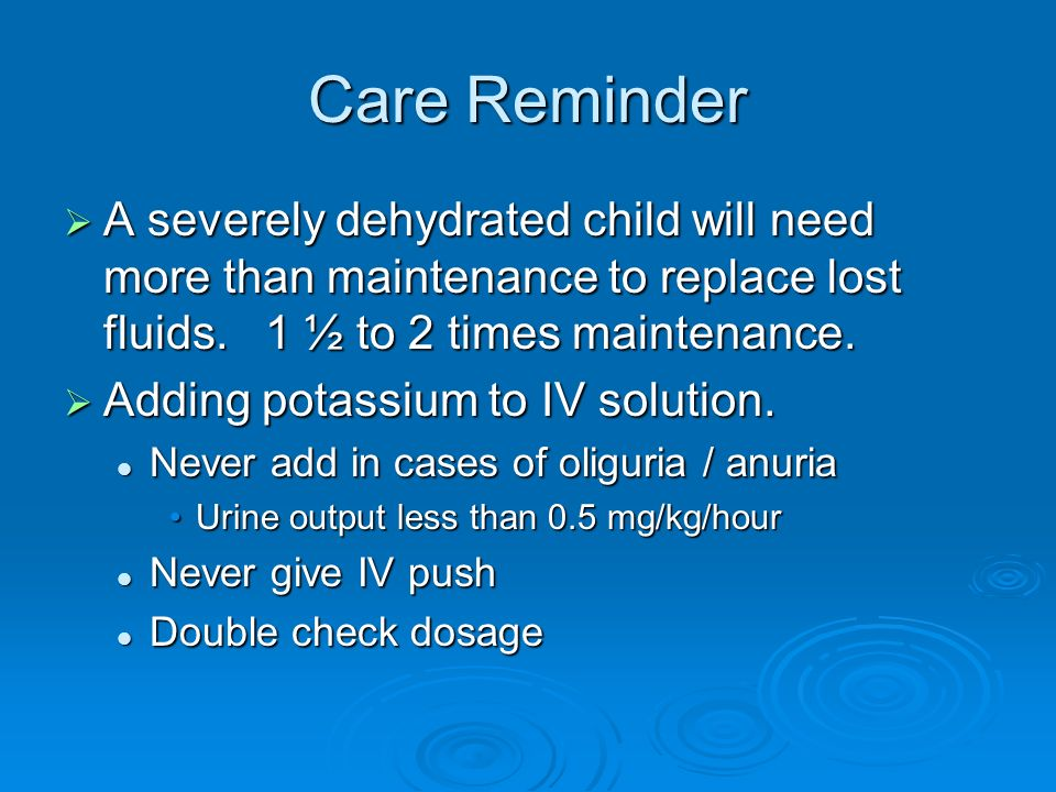 Care Reminder A severely dehydrated child will need more than maintenance to replace lost fluids. 1 ½ to 2 times maintenance.