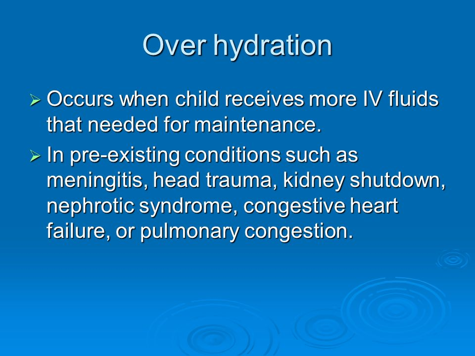 Over hydration Occurs when child receives more IV fluids that needed for maintenance.