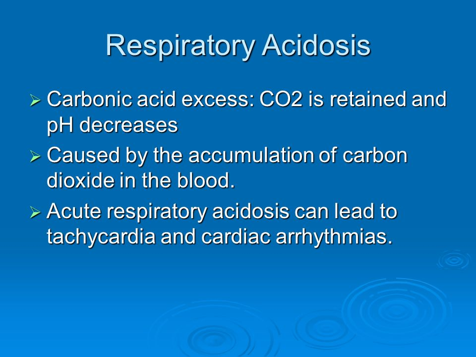 Respiratory Acidosis Carbonic acid excess: CO2 is retained and pH decreases. Caused by the accumulation of carbon dioxide in the blood.