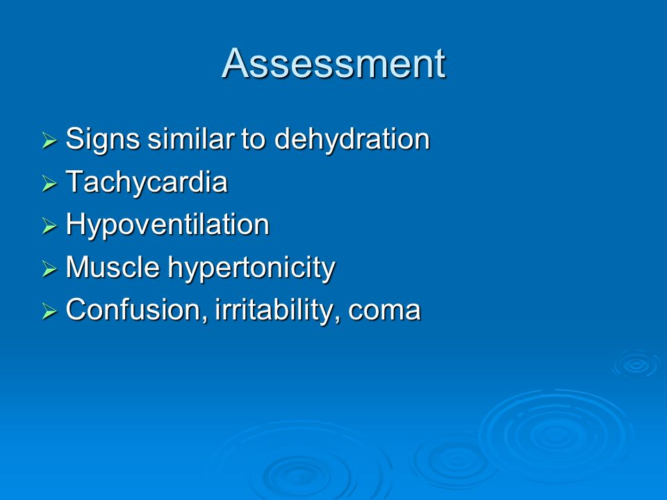 Assessment Signs similar to dehydration Tachycardia Hypoventilation