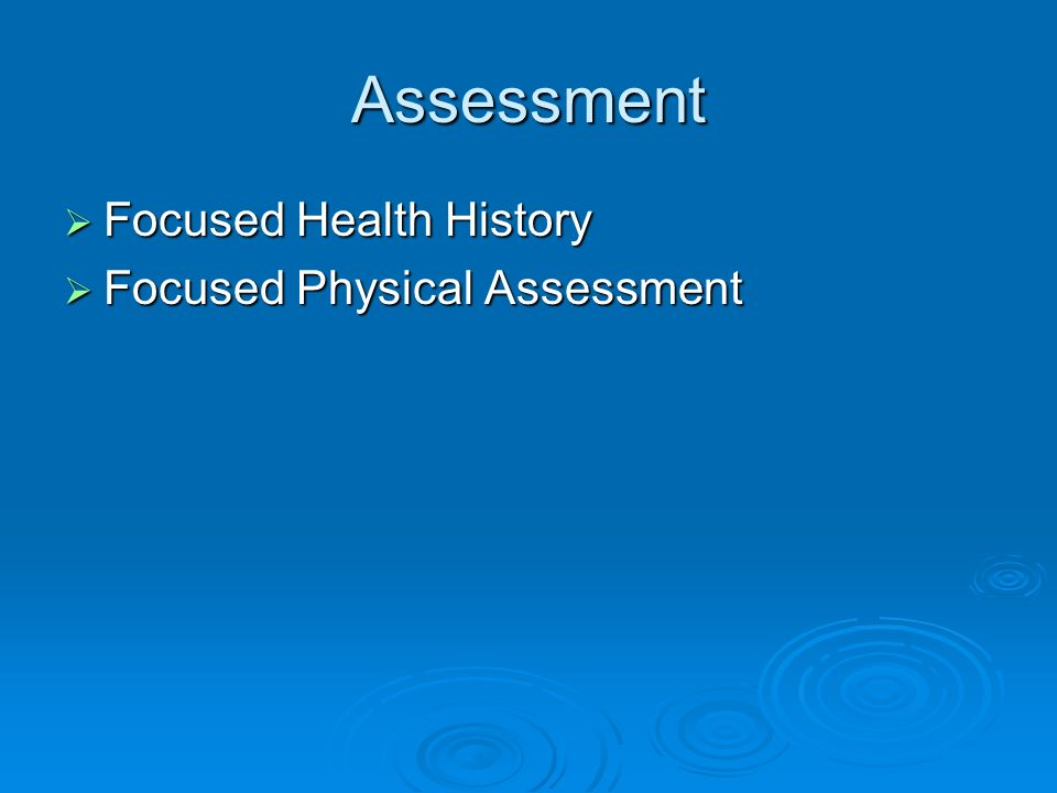 Assessment Focused Health History Focused Physical Assessment