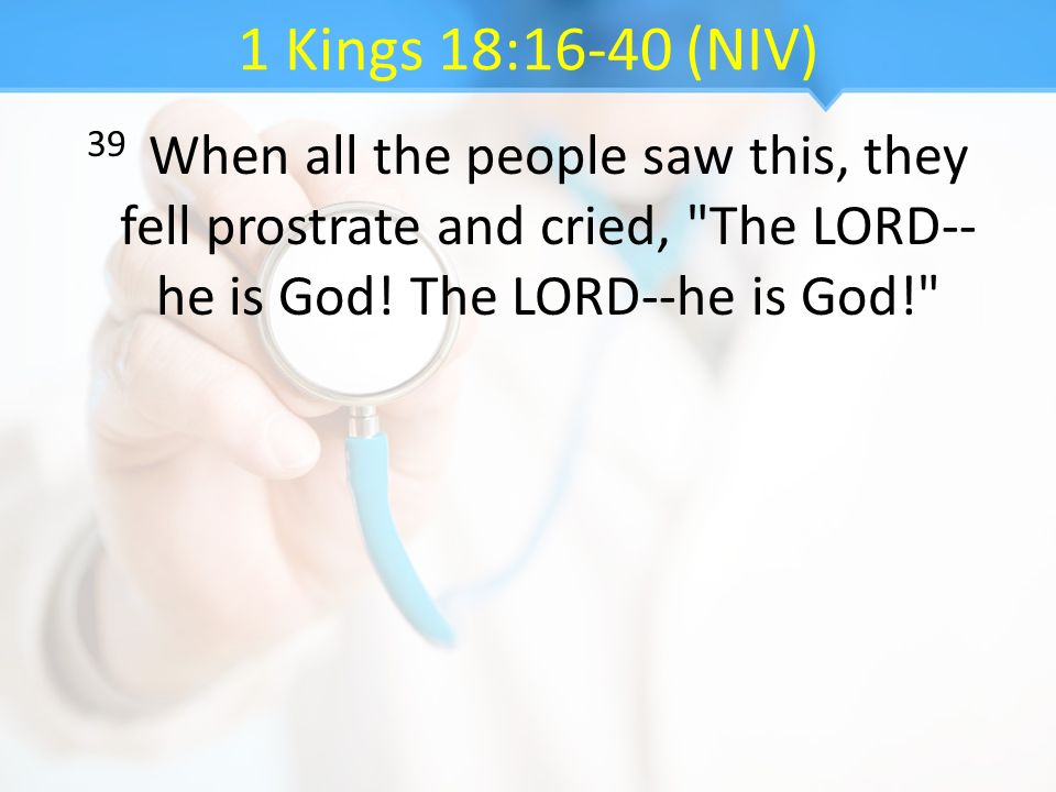 1 Kings 18:16-40 (NIV) 39 When all the people saw this, they fell prostrate and cried, The LORD--he is God.