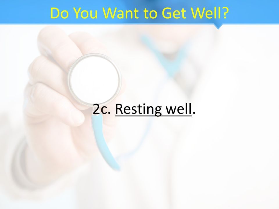 Do You Want to Get Well 2c. Resting well.