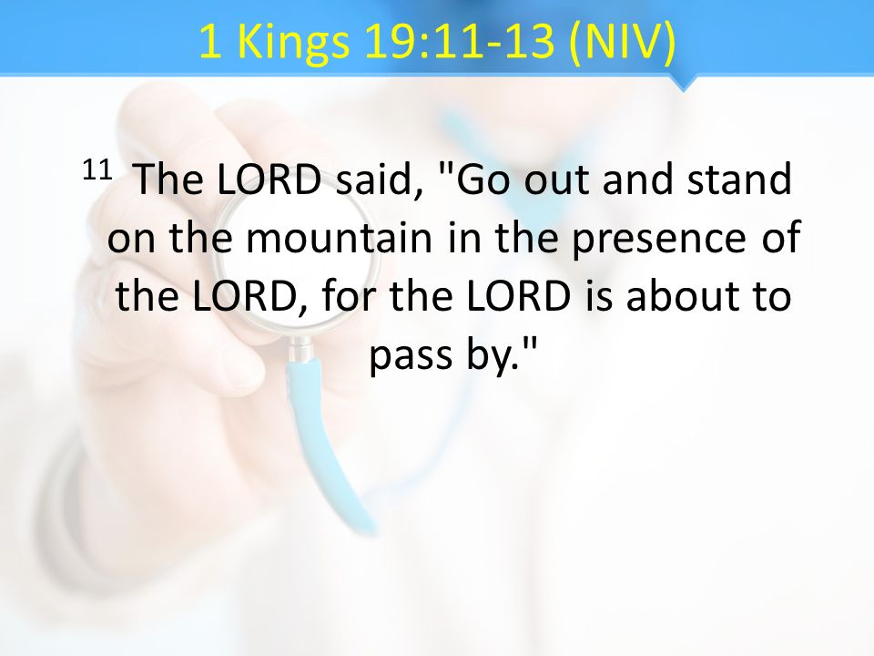1 Kings 19:11-13 (NIV) 11 The LORD said, Go out and stand on the mountain in the presence of the LORD, for the LORD is about to pass by.