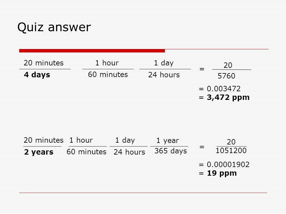 Quiz answer 20 minutes 1 hour 1 day 20 = 4 days 60 minutes 24 hours