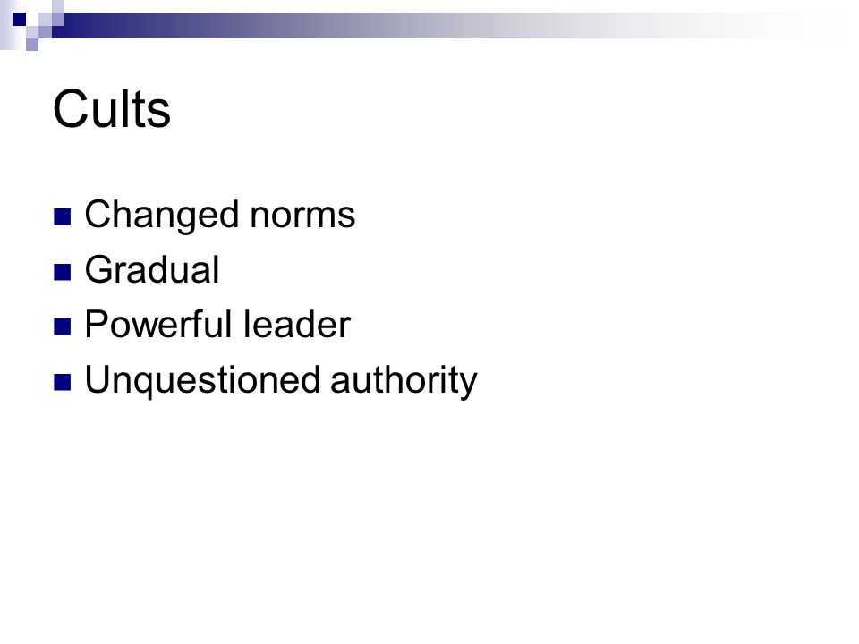 Cults Changed norms Gradual Powerful leader Unquestioned authority