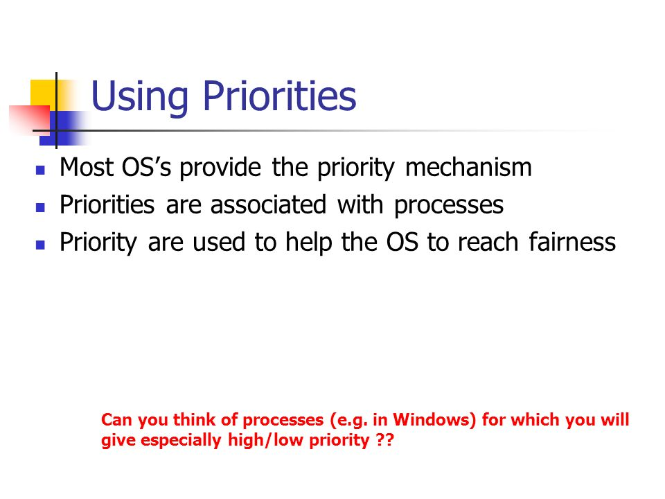Using Priorities Most OS's provide the priority mechanism