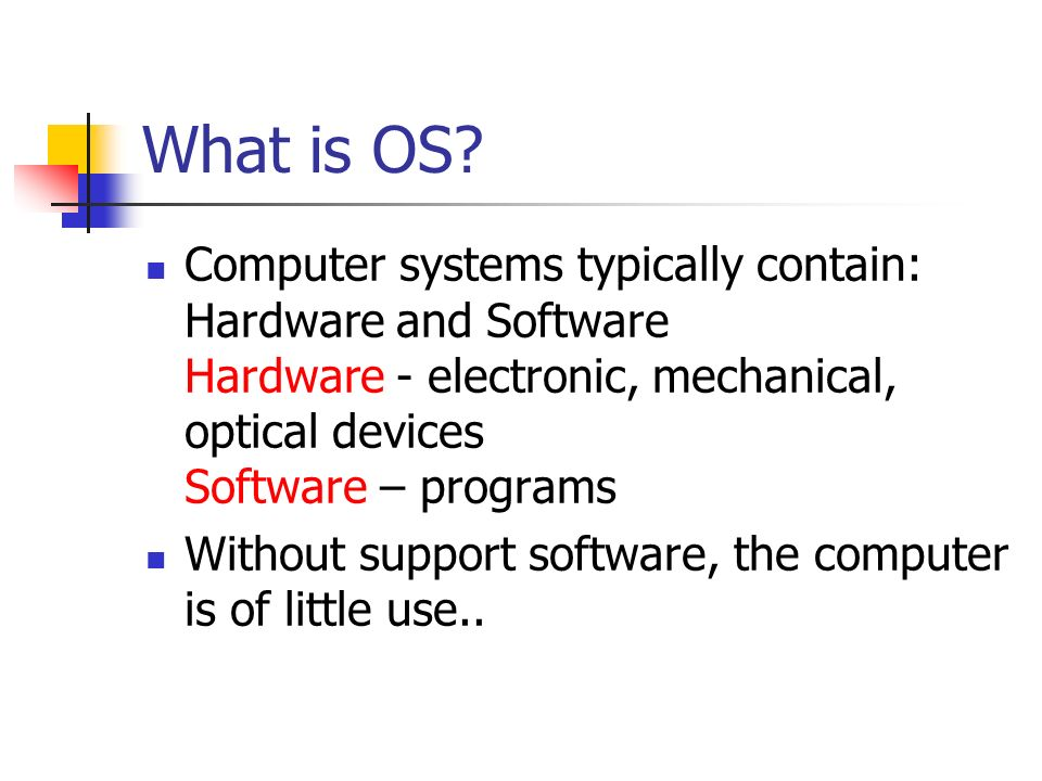 What is OS Computer systems typically contain: Hardware and Software Hardware - electronic, mechanical, optical devices Software – programs.