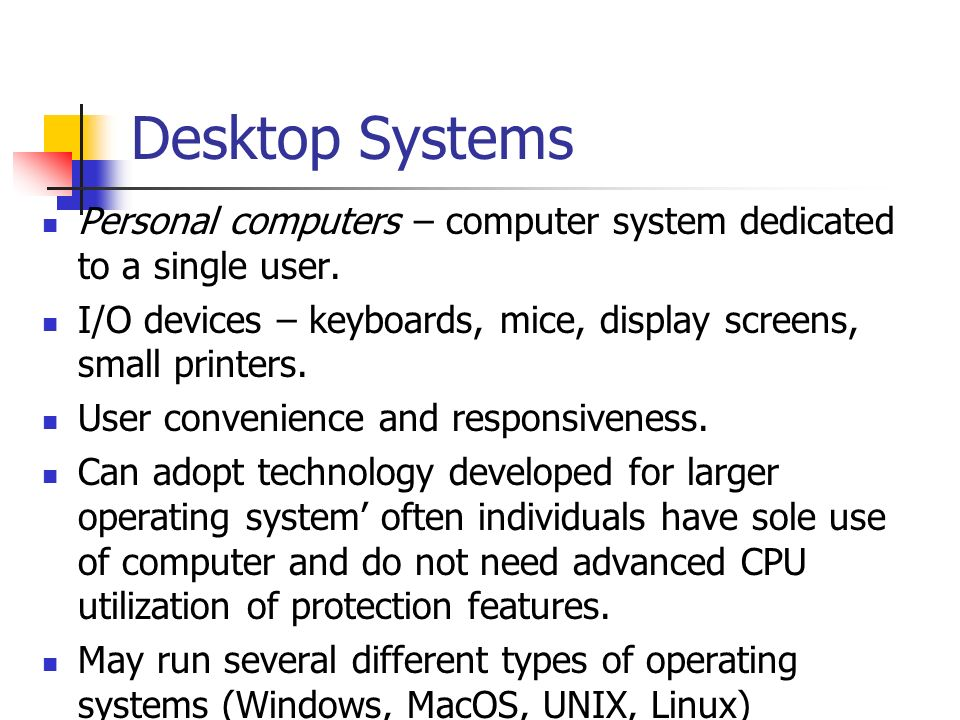 Desktop Systems Personal computers – computer system dedicated to a single user. I/O devices – keyboards, mice, display screens, small printers.